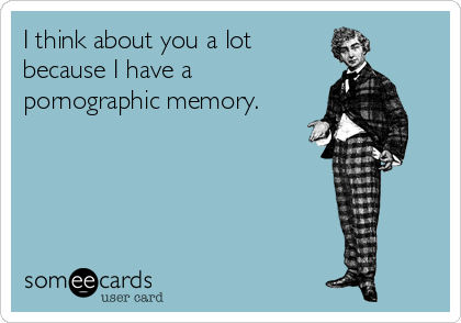 I Think About You A Lot Because I Have A Pornographic Memory – Pornographic Birthday Cards