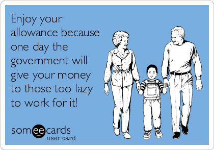 Enjoy your allowance because one day the government will give your money to those too lazy to work for it!