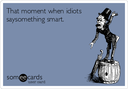That moment when idiots saysomething smart.