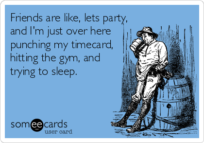 Friends are like, lets party, and I'm just over here punching my timecard, hitting the gym, and trying to sleep.