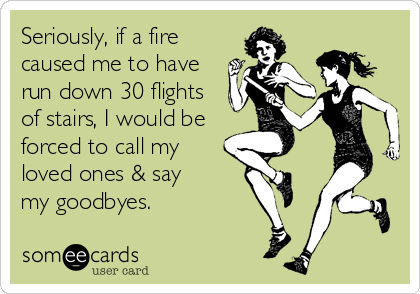 Seriously, if a fire caused me to have run down 30 flights of stairs, I would be forced to call my loved ones & say  my goodbyes.