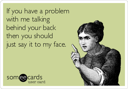 If you have a problem with me talking behind your back then you should just say it to my face.