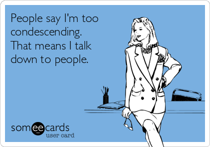 People say I'm too condescending. That means I talk down to people.
