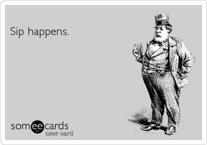Sip happens.