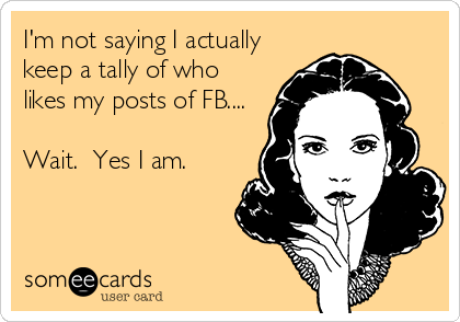 I'm not saying I actually keep a tally of who likes my posts of FB....  Wait.  Yes I am.