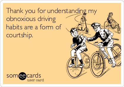 Thank you for understanding my obnoxious driving habits are a form of courtship.