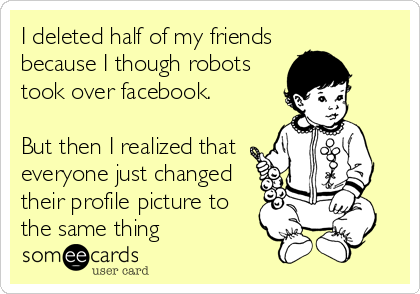 I deleted half of my friends because I though robots took over facebook.  But then I realized that everyone just changed their profile pictur