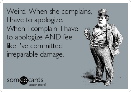 Weird. When she complains, I have to apologize. When I complain, I have to apologize AND feel  like I've committed irreparable damage.