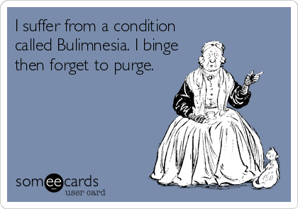 I suffer from a condition called Bulimnesia. I binge then forget to purge.