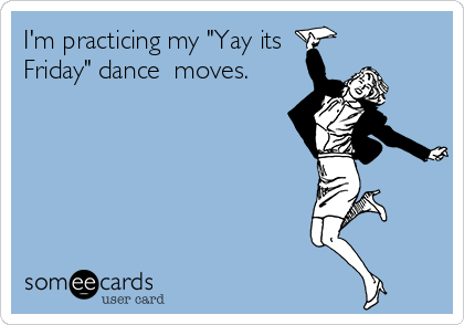 """I'm practicing my """"Yay its Friday"""" dance  moves."""