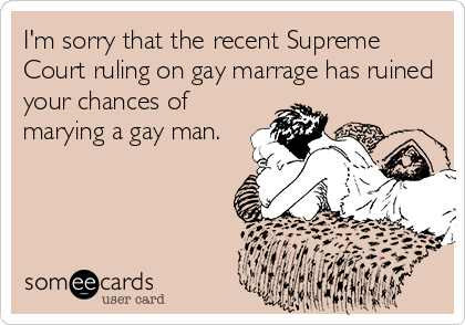 I'm sorry that the recent Supreme Court ruling on gay marrage has ruined your chances of marying a gay man.