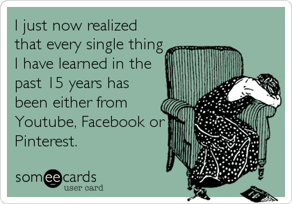 I just now realized  that every single thing I have learned in the past 15 years has been either from Youtube, Facebook or  Pinterest.