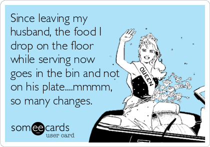 Since leaving my husband, the food I drop on the floor while serving now goes in the bin and not on his plate....mmmm, so many changes.