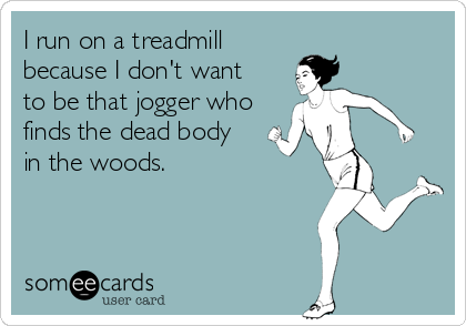 I run on a treadmill  because I don't want to be that jogger who finds the dead body in the woods.