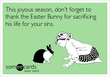 This joyous season, don't forget to thank the Easter Bunny for sacrificing his life for your sins.