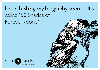"""I'm publishing my biography soon...... It's called """"50 Shades of Forever Alone"""""""