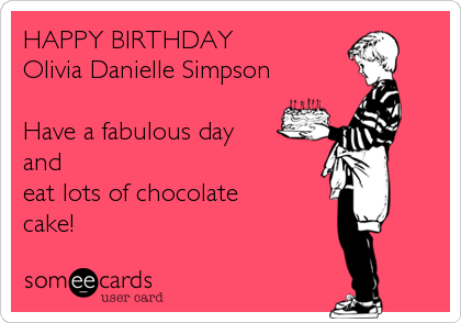 HAPPY BIRTHDAY Olivia Danielle Simpson  Have a fabulous day and eat lots of chocolate cake!