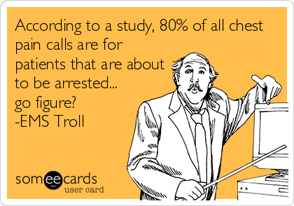According to a study, 80% of all chest pain calls are for patients that are about to be arrested... go figure? -EMS Troll