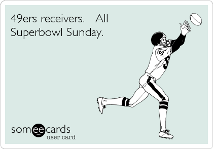 49ers receivers.   All Superbowl Sunday.