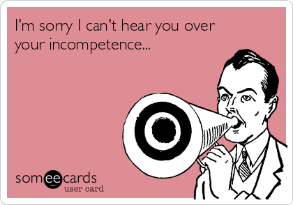 I'm sorry I can't hear you over your incompetence...