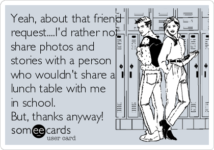 Yeah, about that friend request....I'd rather not share photos and stories with a person who wouldn't share a lunch table with me in school.%