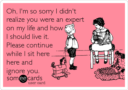 Oh, I'm so sorry I didn't realize you were an expert on my life and how I should live it.  Please continue while I sit here here an