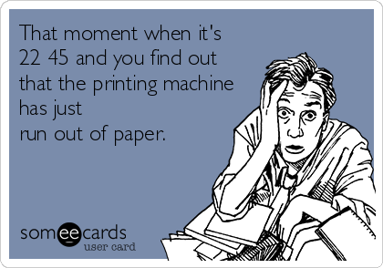 That moment when it's  22 45 and you find out that the printing machine has just  run out of paper.