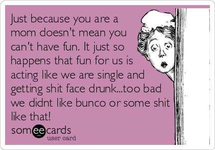 Just because you are a mom doesn't mean you can't have fun. It just so happens that fun for us is acting like we are single and getting shit f