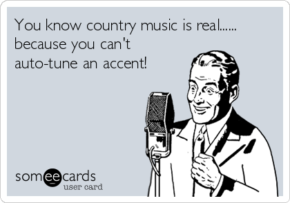 You know country music is real...... because you can't auto-tune an accent!