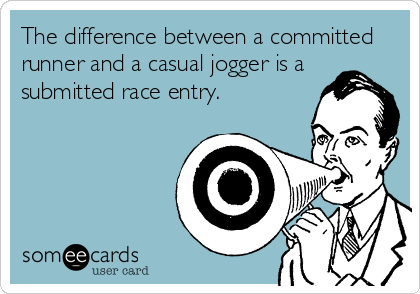 The difference between a committed runner and a casual jogger is a submitted race entry.