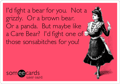 I'd fight a bear for you.  Not a grizzly.  Or a brown bear.  Or a panda.  But maybe like a Care Bear?  I'd fight one of those sonsabitches for you!