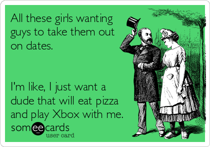 All these girls wanting guys to take them out on dates.   I'm like, I just want a dude that will eat pizza and play Xbox with me.