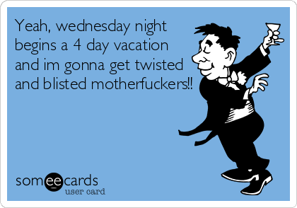 Yeah, wednesday night begins a 4 day vacation and im gonna get twisted and blisted motherfuckers!!