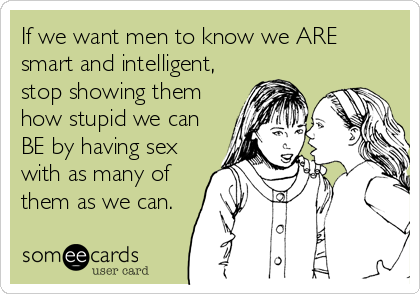 If we want men to know we ARE smart and intelligent, stop showing them how stupid we can BE by having sex with as many of them as we can.