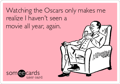 Watching the Oscars only makes me realize I haven't seen a movie all year, again.