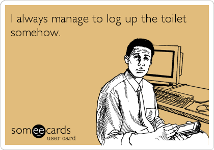 I always manage to log up the toilet somehow.