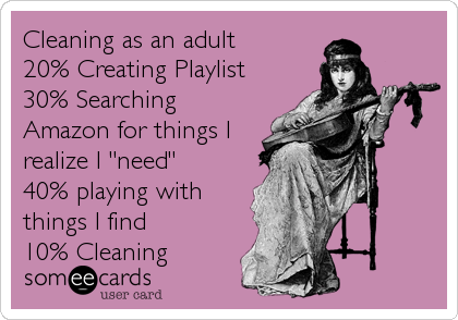 "Cleaning as an adult 20% Creating Playlist 30% Searching Amazon for things I realize I ""need"" 40% playing with things I find<br /%3"