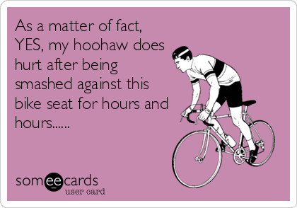 As a matter of fact, YES, my hoohaw does hurt after being smashed against this bike seat for hours and hours......