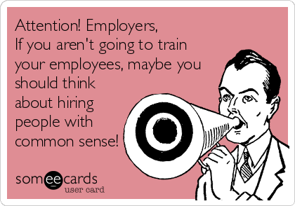 Attention! Employers,  If you aren't going to train your employees, maybe you should think about hiring people with common sense!