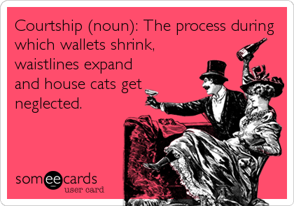 Courtship (noun): The process during which wallets shrink, waistlines expand and house cats get neglected.