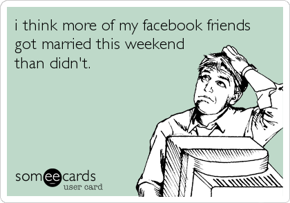i think more of my facebook friends got married this weekend than didn't.