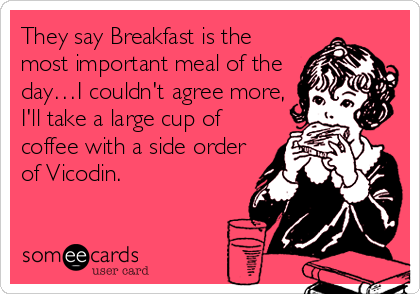 They say Breakfast is the most important meal of the day…I couldn't agree more, I'll take a large cup of coffee with a side order of Vicodin.