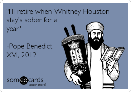 """I'll retire when Whitney Houston stay's sober for a year""  -Pope Benedict XVI, 2012"
