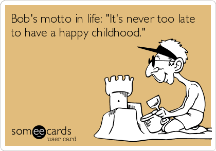 """Bob's motto in life: """"It's never too late to have a happy childhood."""""""