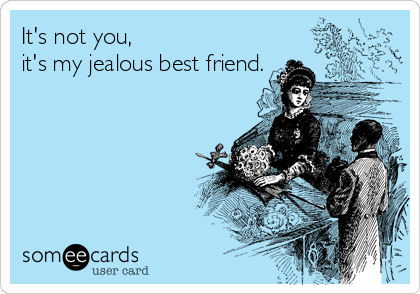 It's not you, it's my jealous best friend.