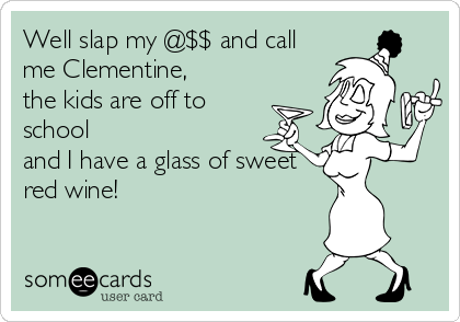 Well slap my @$$ and call me Clementine,  the kids are off to school  and I have a glass of sweet red wine!