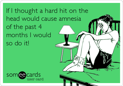 If I thought a hard hit on the head would cause amnesia of the past 4 months I would so do it!