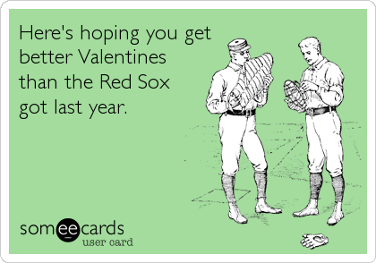 Here's hoping you get better Valentines than the Red Sox got last year.