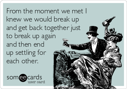 From the moment we met I knew we would break up and get back together just to break up again and then end up settling for each other.