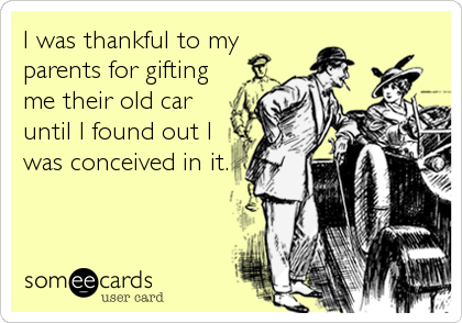 I was thankful to my parents for gifting me their old car until I found out I was conceived in it.